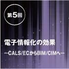 第5回|電子情報化の効果―CALS/ECからBIM/CIMへ―
