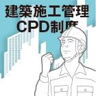 建築施工管理CPD制度|力量のある技術者への要望が高まる中で継続的な教育に期待したい