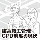 技術者の継続教育 建築施工管理CPD制度の展開|建築施工管理CPD制度の現状