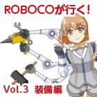 ROBOCOが行く! Vol.3  装備編
